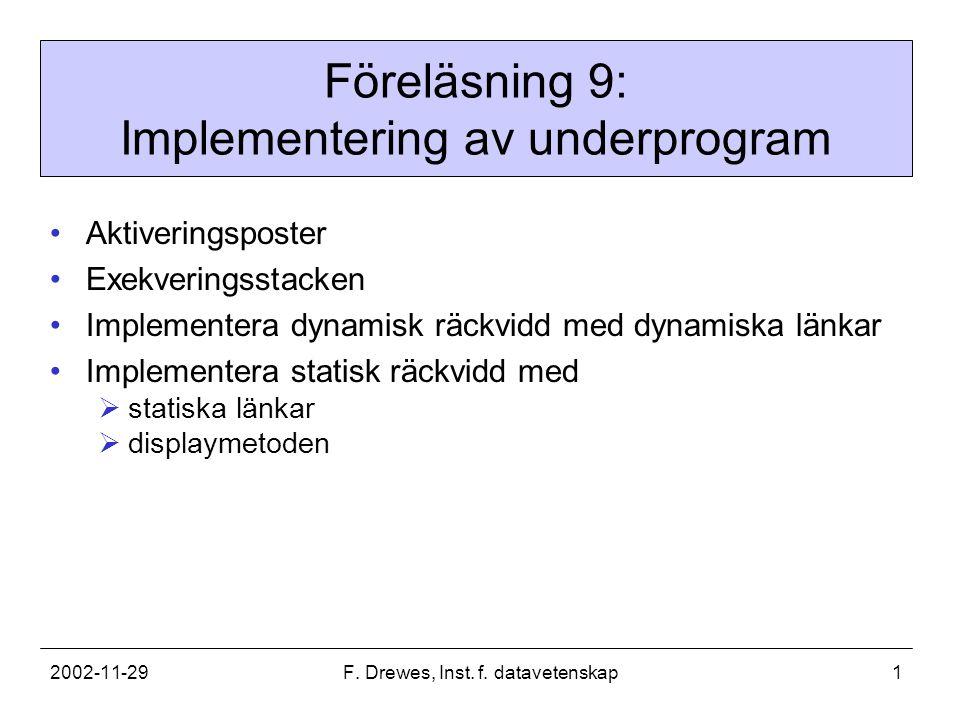 2002-11-29F. Drewes, Inst. f. datavetenskap1 Föreläsning 9: Implementering av underprogram Aktiveringsposter Exekveringsstacken Implementera dynamisk