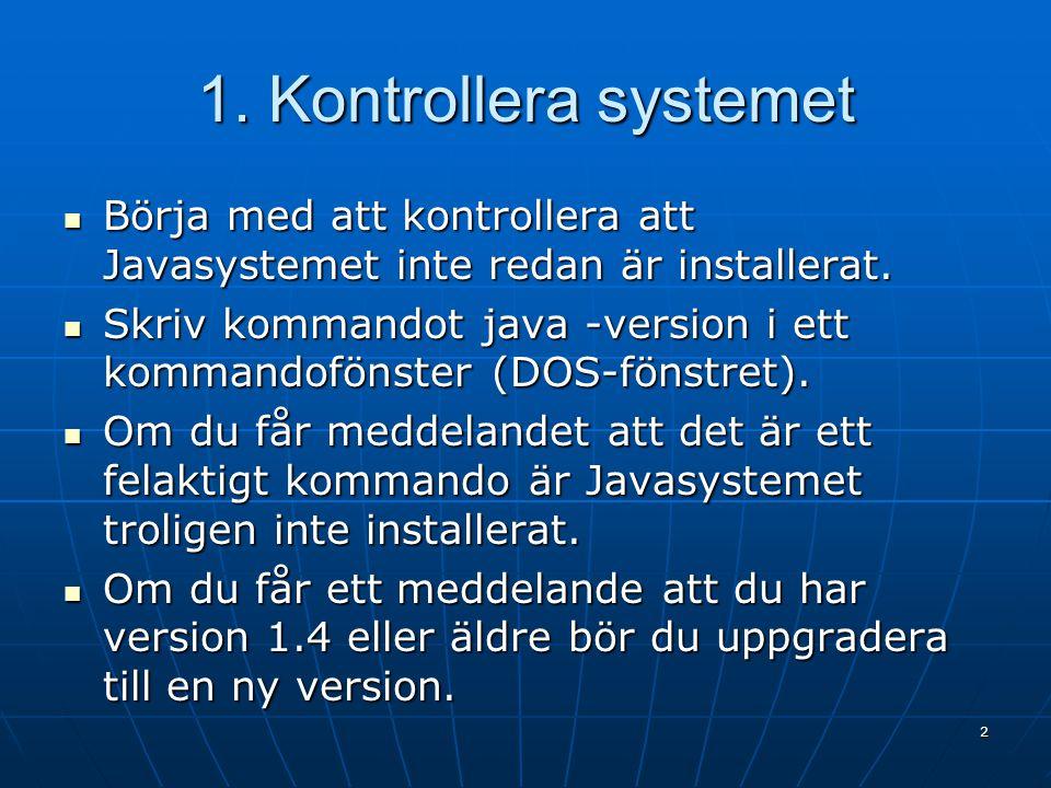 1. Kontrollera systemet Börja med att kontrollera att Javasystemet inte redan är installerat. Börja med att kontrollera att Javasystemet inte redan är