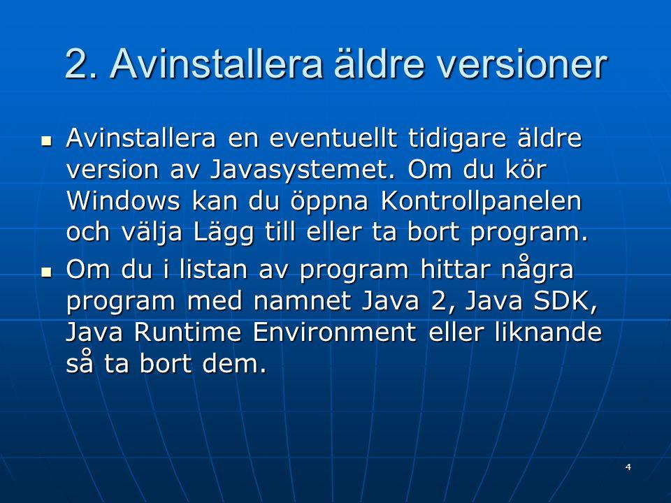 2. Avinstallera äldre versioner Avinstallera en eventuellt tidigare äldre version av Javasystemet. Om du kör Windows kan du öppna Kontrollpanelen och
