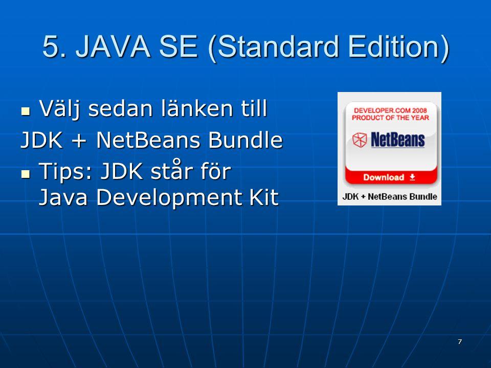 5. JAVA SE (Standard Edition) Välj sedan länken till Välj sedan länken till JDK + NetBeans Bundle Tips: JDK står för Java Development Kit Tips: JDK st