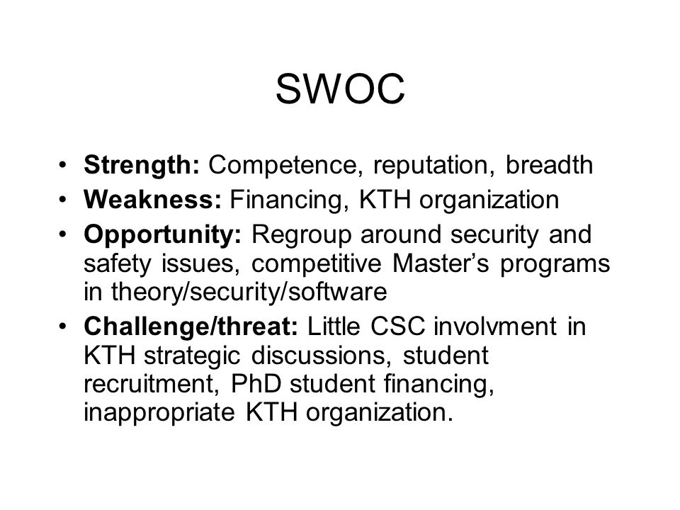 SWOC Strength: Competence, reputation, breadth Weakness: Financing, KTH organization Opportunity: Regroup around security and safety issues, competitive Master's programs in theory/security/software Challenge/threat: Little CSC involvment in KTH strategic discussions, student recruitment, PhD student financing, inappropriate KTH organization.