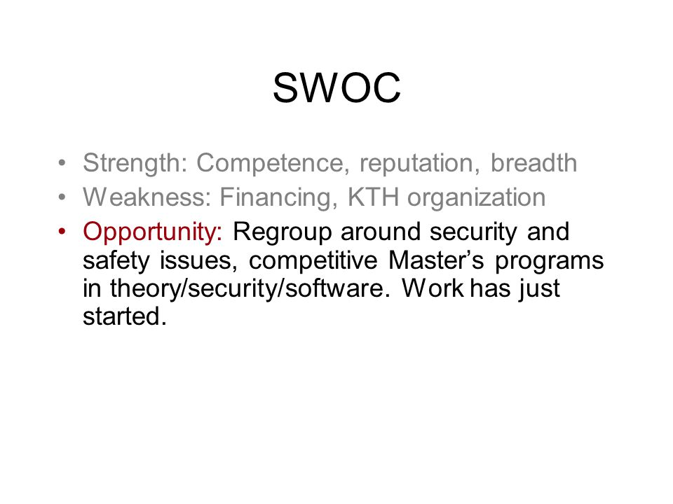 SWOC Strength: Competence, reputation, breadth Weakness: Financing, KTH organization Opportunity: Regroup around security and safety issues, competitive Master's programs in theory/security/software.