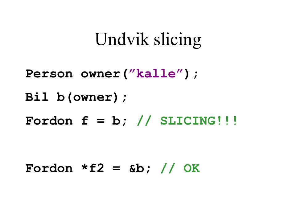 Undvik slicing Person owner( kalle ); Bil b(owner); Fordon f = b; // SLICING!!.