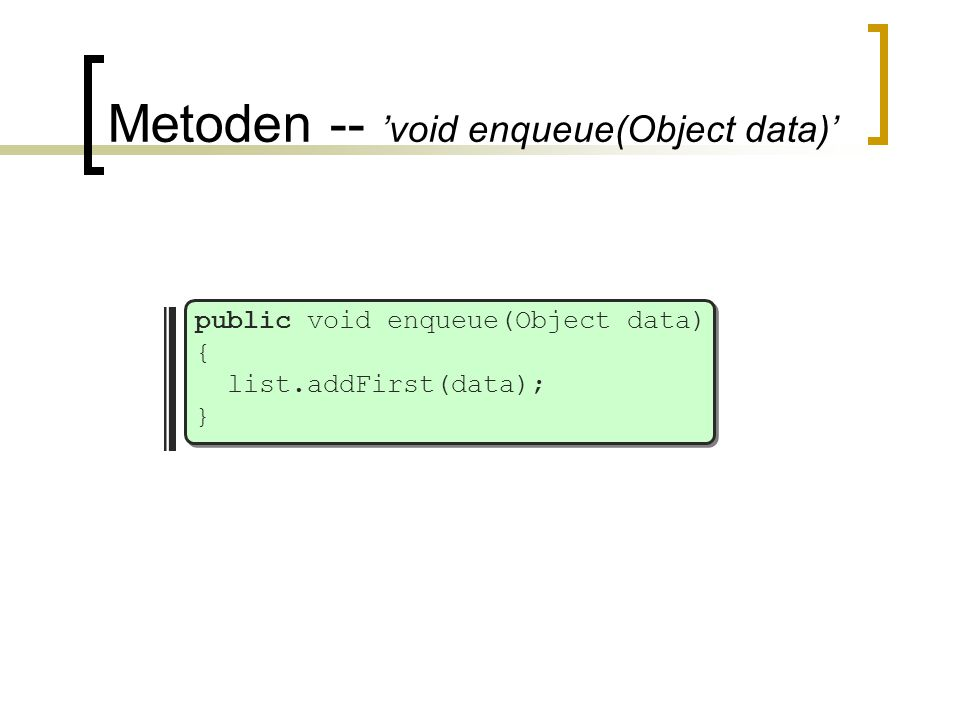 Metoden -- 'void enqueue(Object data)' public void enqueue(Object data) { list.addFirst(data); }