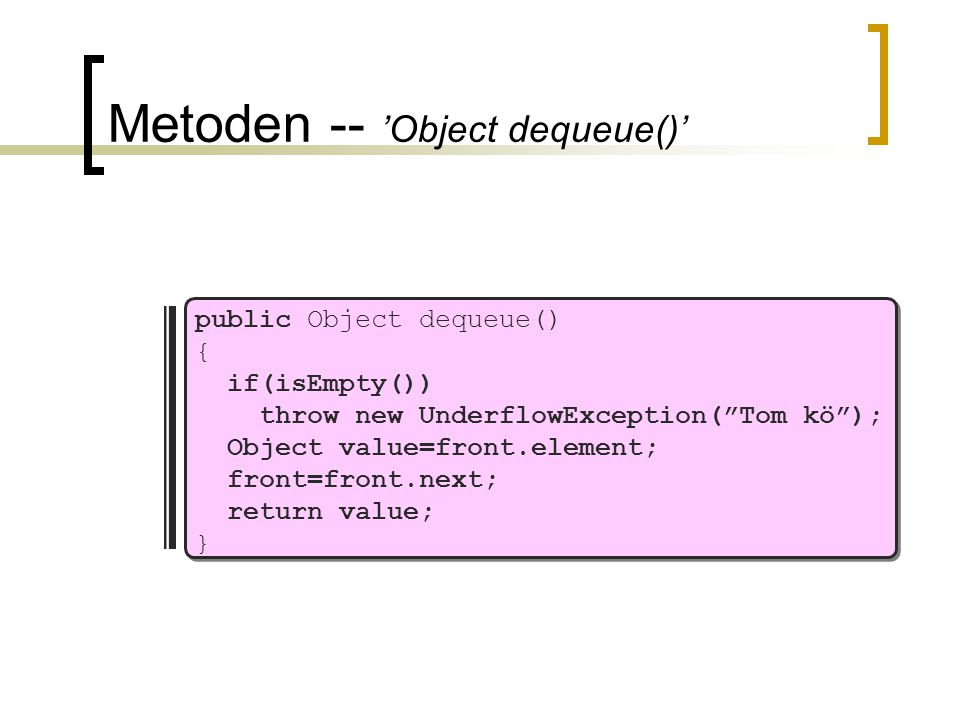 Metoden -- 'Object dequeue()' public Object dequeue() { if(isEmpty()) throw new UnderflowException( Tom kö ); Object value=front.element; front=front.next; return value; }