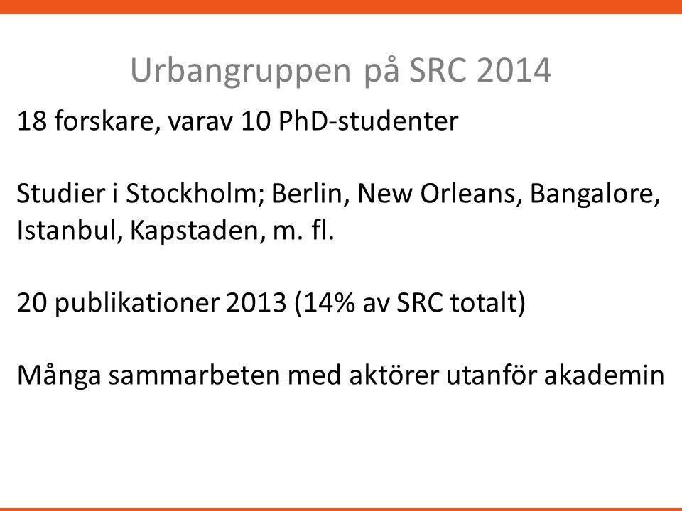 Urbangruppen på SRC 2014 18 forskare, varav 10 PhD-studenter Studier i Stockholm; Berlin, New Orleans, Bangalore, Istanbul, Kapstaden, m.