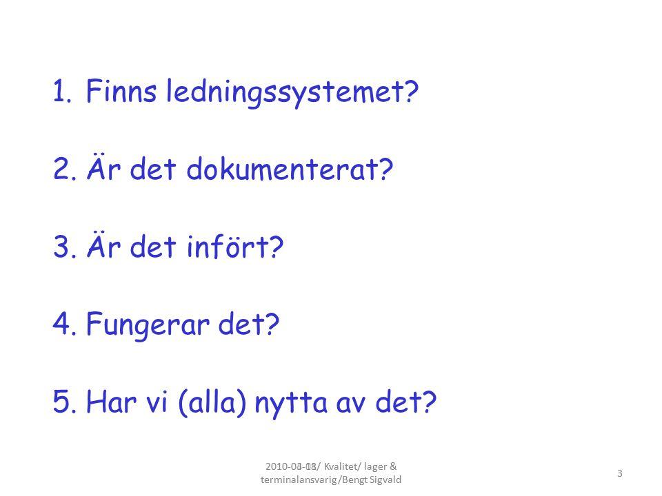 2010-04-01/ Kvalitet/ lager & terminalansvarig/Bengt Sigvald 3 1.Finns ledningssystemet? 2.Är det dokumenterat? 3.Är det infört? 4.Fungerar det? 5.Har