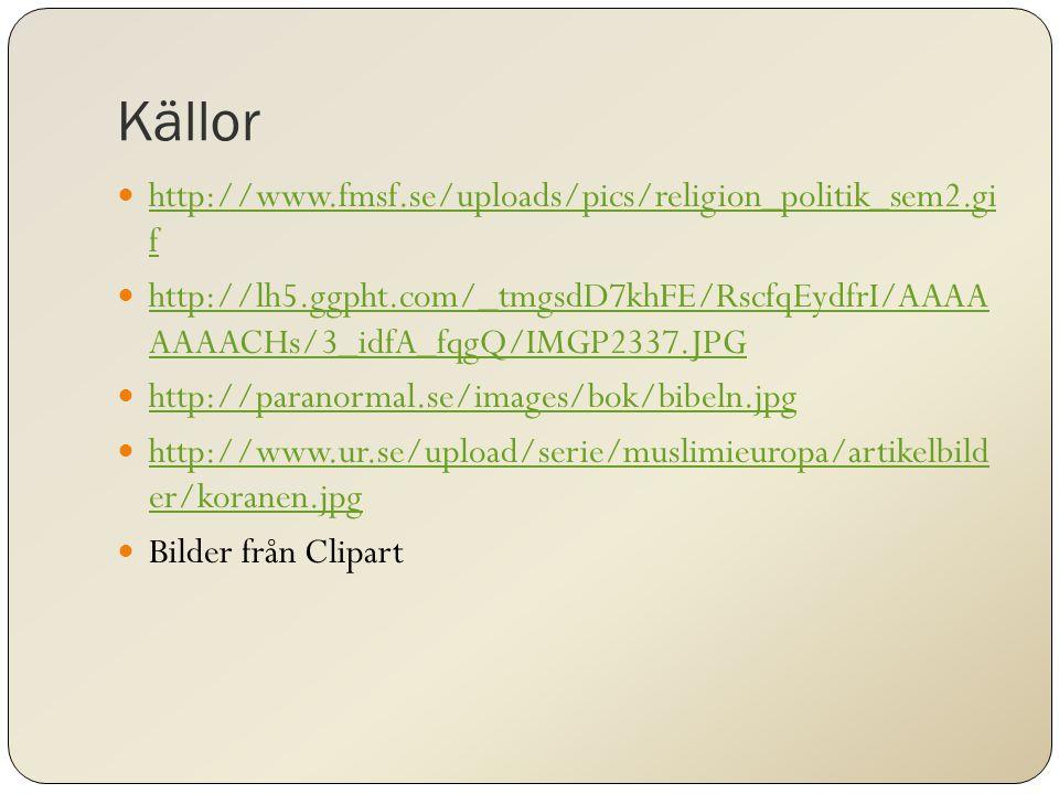Källor http://www.fmsf.se/uploads/pics/religion_politik_sem2.gi f http://www.fmsf.se/uploads/pics/religion_politik_sem2.gi f http://lh5.ggpht.com/_tmgsdD7khFE/RscfqEydfrI/AAAA AAAACHs/3_idfA_fqgQ/IMGP2337.JPG http://lh5.ggpht.com/_tmgsdD7khFE/RscfqEydfrI/AAAA AAAACHs/3_idfA_fqgQ/IMGP2337.JPG http://paranormal.se/images/bok/bibeln.jpg http://www.ur.se/upload/serie/muslimieuropa/artikelbild er/koranen.jpg http://www.ur.se/upload/serie/muslimieuropa/artikelbild er/koranen.jpg Bilder från Clipart