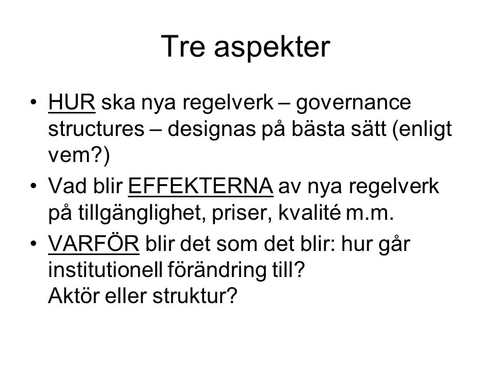 Tre aspekter HUR ska nya regelverk – governance structures – designas på bästa sätt (enligt vem ) Vad blir EFFEKTERNA av nya regelverk på tillgänglighet, priser, kvalité m.m.