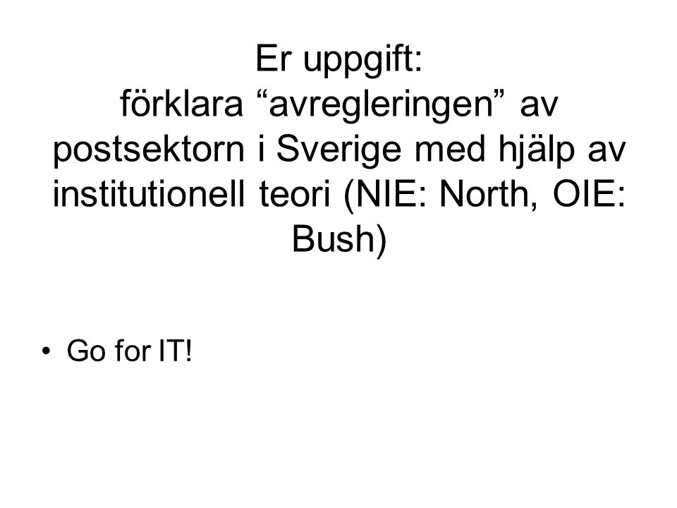 Er uppgift: förklara avregleringen av postsektorn i Sverige med hjälp av institutionell teori (NIE: North, OIE: Bush) Go for IT!