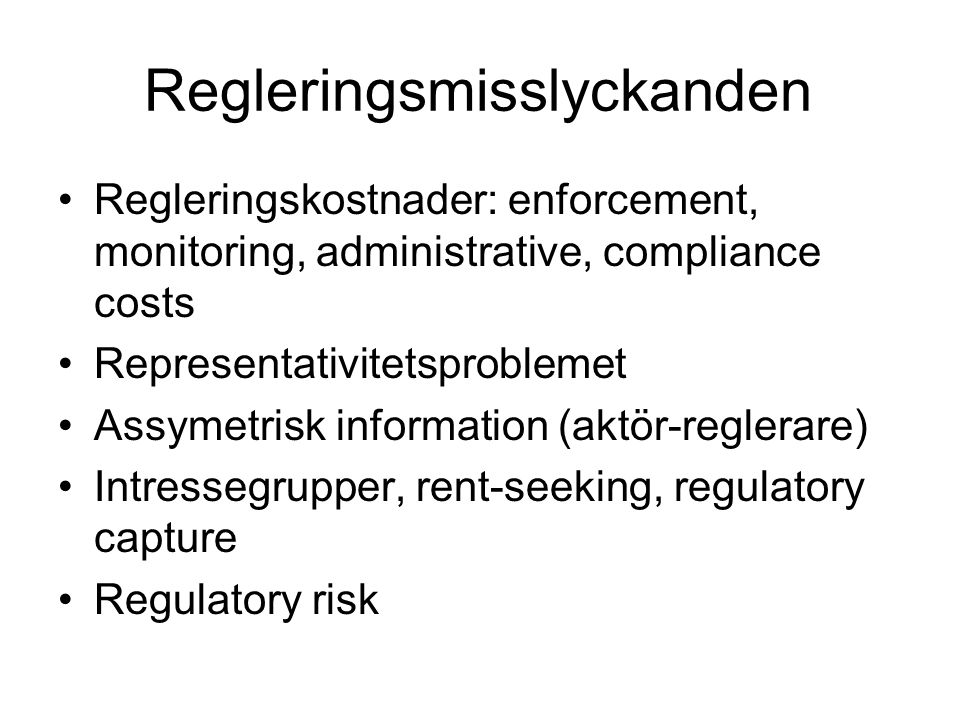 Regleringsmisslyckanden Regleringskostnader: enforcement, monitoring, administrative, compliance costs Representativitetsproblemet Assymetrisk information (aktör-reglerare) Intressegrupper, rent-seeking, regulatory capture Regulatory risk