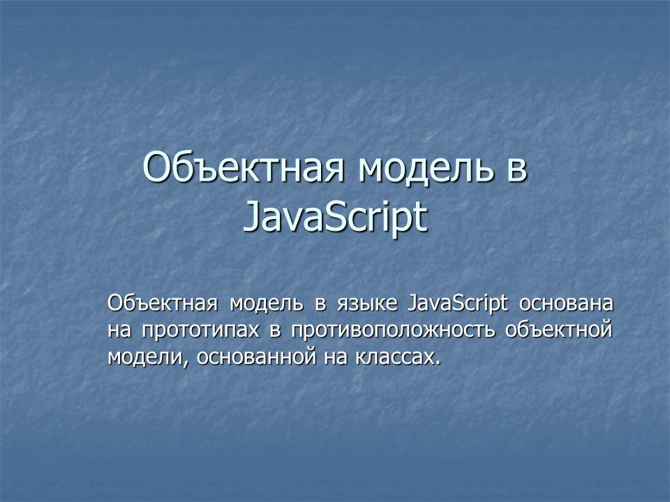 Объектная модель в JavaScript Объектная модель в языке JavaScript основана на прототипах в противоположность объектной модели, основанной на классах.