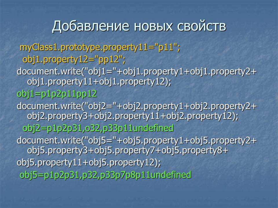 Добавление новых свойств myClass1.prototype.property11= p11 ; myClass1.prototype.property11= p11 ; obj1.property12= pp12 ; obj1.property12= pp12 ; document.write( obj1= +obj1.property1+obj1.property2+ obj1.property11+obj1.property12); obj1=p1p2p11pp12 document.write( obj2= +obj2.property1+obj2.property2+ obj2.property3+obj2.property11+obj2.property12); obj2=p1p2p31,o32,p33p11undefined obj2=p1p2p31,o32,p33p11undefined document.write( obj5= +obj5.property1+obj5.property2+ obj5.property3+obj5.property7+obj5.property8+ obj5.property11+obj5.property12); obj5=p1p2p31,p32,p33p7p8p11undefined obj5=p1p2p31,p32,p33p7p8p11undefined