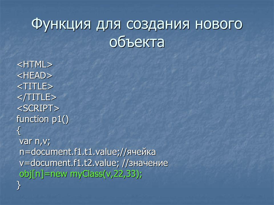 Функция для создания нового объекта <HTML><HEAD><TITLE></TITLE><SCRIPT> function p1() { var n,v; var n,v; n=document.f1.t1.value;//ячейка n=document.f1.t1.value;//ячейка v=document.f1.t2.value; //значение v=document.f1.t2.value; //значение obj[n]=new myClass(v,22,33); obj[n]=new myClass(v,22,33);}