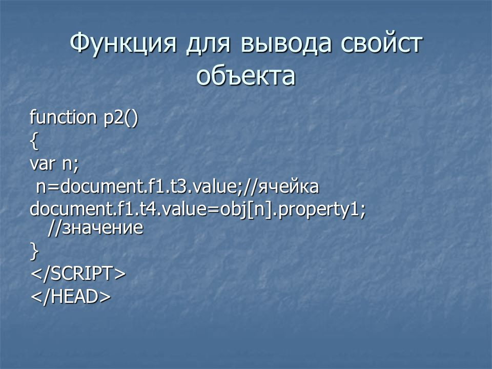 Функция для вывода свойст объекта function p2() { var n; n=document.f1.t3.value;//ячейка n=document.f1.t3.value;//ячейка document.f1.t4.value=obj[n].p