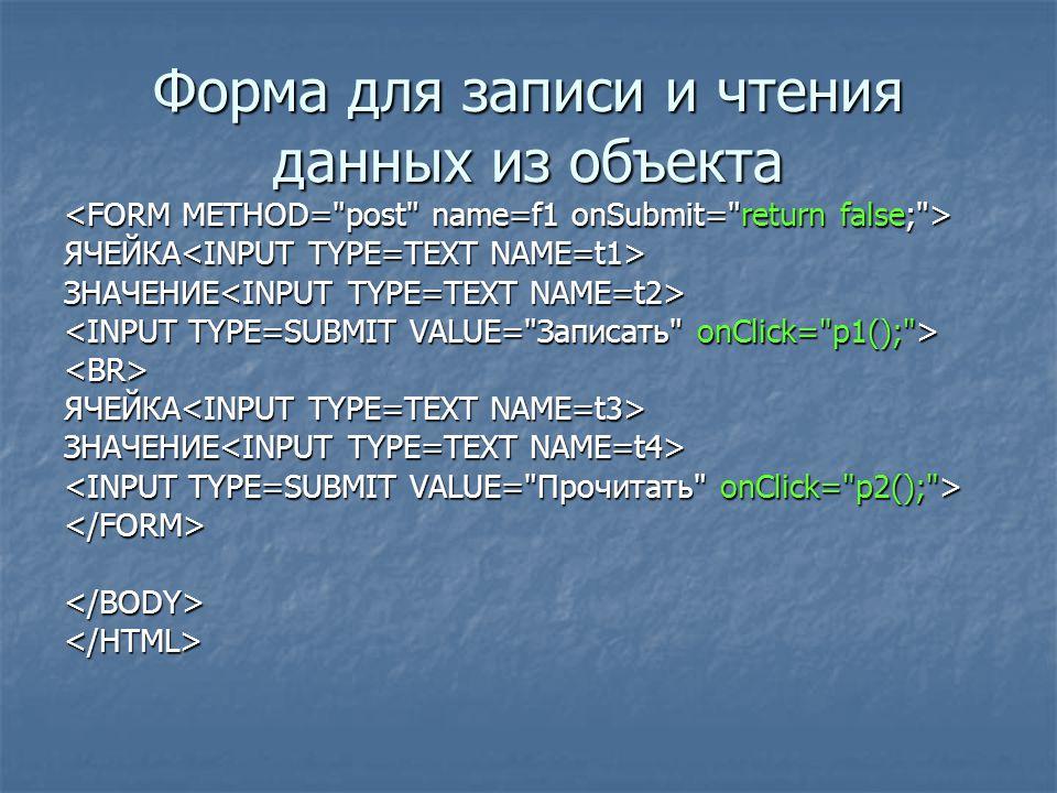 Форма для записи и чтения данных из объекта ЯЧЕЙКА ЯЧЕЙКА ЗНАЧЕНИЕ ЗНАЧЕНИЕ <BR> ЯЧЕЙКА ЯЧЕЙКА ЗНАЧЕНИЕ ЗНАЧЕНИЕ </FORM></BODY></HTML>