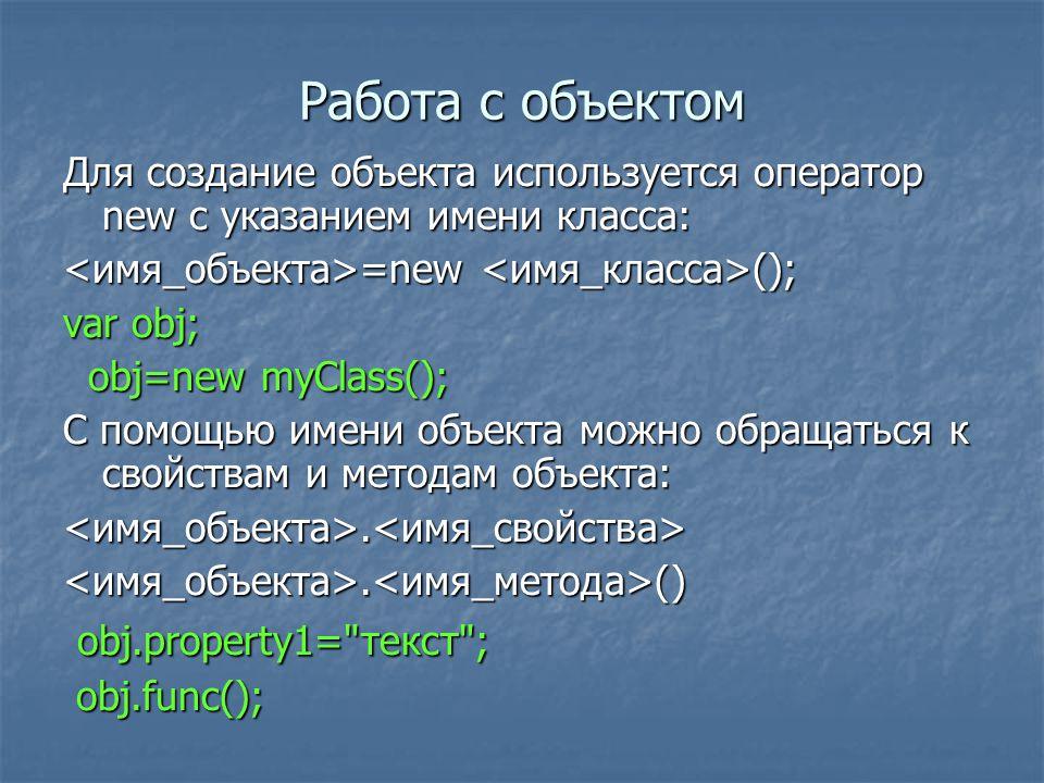 Работа с объектом Для создание объекта используется оператор new с указанием имени класса: =new (); =new (); var obj; obj=new myClass(); obj=new myClass(); С помощью имени объекта можно обращаться к свойствам и методам объекта:...