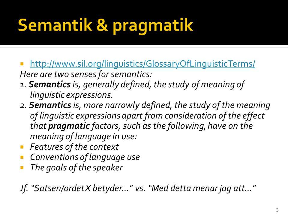  Semantik bred : studiet av språklig betydelse  Semantik snäv : studiet av språklig betydelse som (i stort) inte är beroende av kontexten  Pragmatik: studiet av språklig betydelse i förhållande till en specifik kontext 4