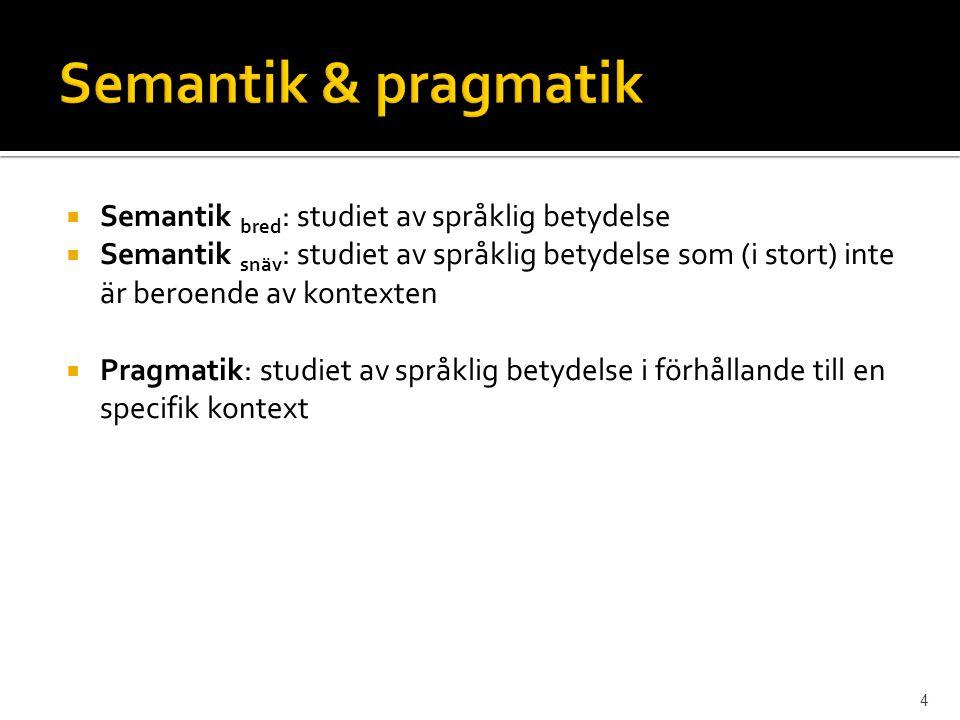  Semantik bred : studiet av språklig betydelse  Semantik snäv : studiet av språklig betydelse som (i stort) inte är beroende av kontexten  Pragmati