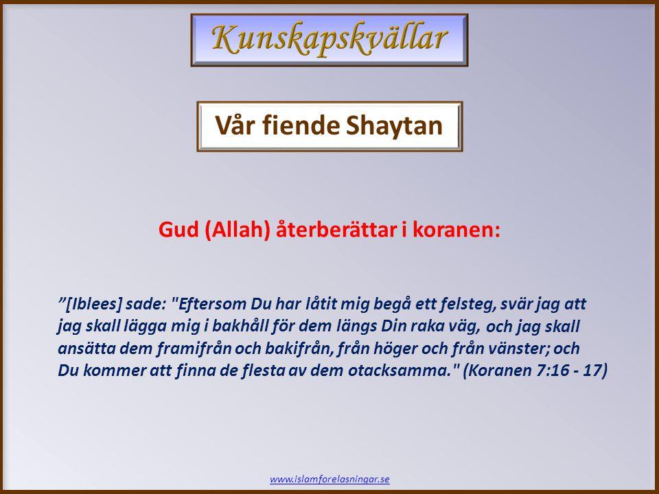 [Iblees] sade: Eftersom Du har låtit mig begå ett felsteg, svär jag att jag skall lägga mig i bakhåll för dem längs Din raka väg, Gud (Allah) återberättar i koranen: Vår fiende Shaytan www.islamforelasningar.se och jag skall ansätta dem framifrån och bakifrån, från höger och från vänster; och Du kommer att finna de flesta av dem otacksamma. (Koranen 7:16 - 17)