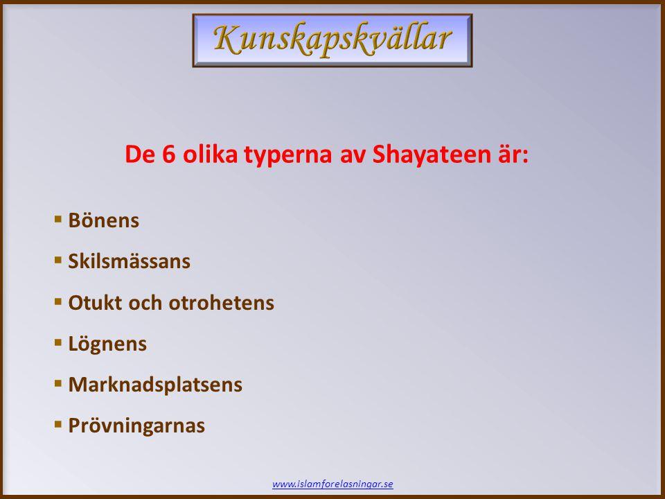 www.islamforelasningar.se De 6 olika typerna av Shayateen är:  Bönens  Skilsmässans  Otukt och otrohetens  Lögnens  Marknadsplatsens  Prövningar