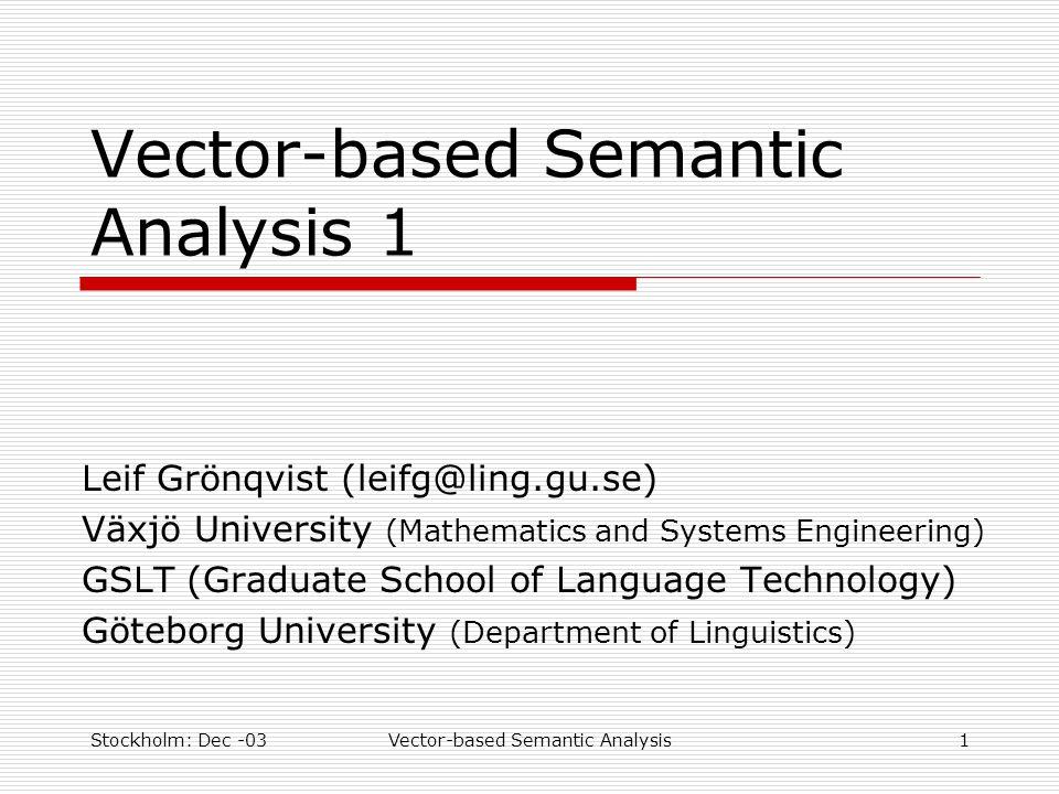 Stockholm: Dec -03Vector-based Semantic Analysis1 Vector-based Semantic Analysis 1 Leif Grönqvist (leifg@ling.gu.se) Växjö University (Mathematics and Systems Engineering) GSLT (Graduate School of Language Technology) Göteborg University (Department of Linguistics)