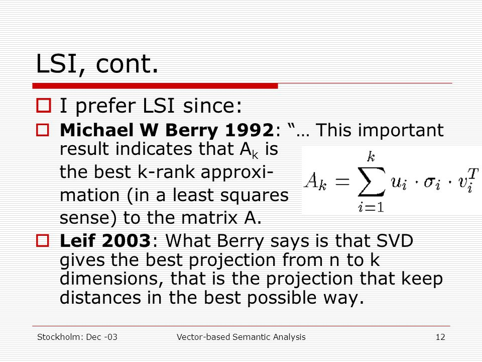 "Stockholm: Dec -03Vector-based Semantic Analysis12 LSI, cont.  I prefer LSI since:  Michael W Berry 1992: ""… This important result indicates that A"