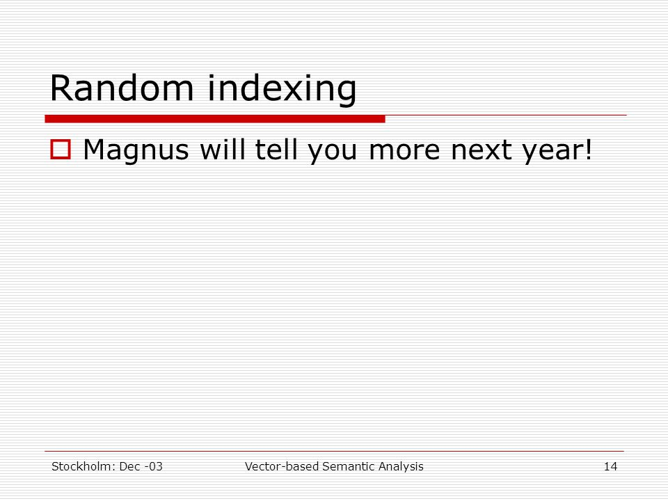 Stockholm: Dec -03Vector-based Semantic Analysis14 Random indexing  Magnus will tell you more next year!