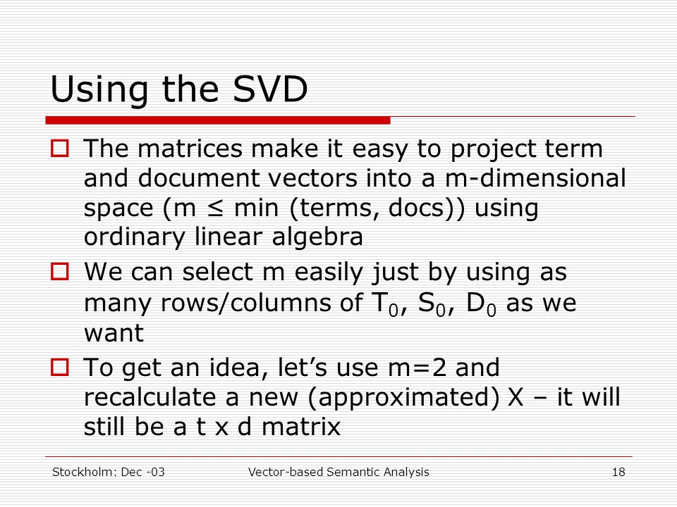 Stockholm: Dec -03Vector-based Semantic Analysis18 Using the SVD  The matrices make it easy to project term and document vectors into a m-dimensional