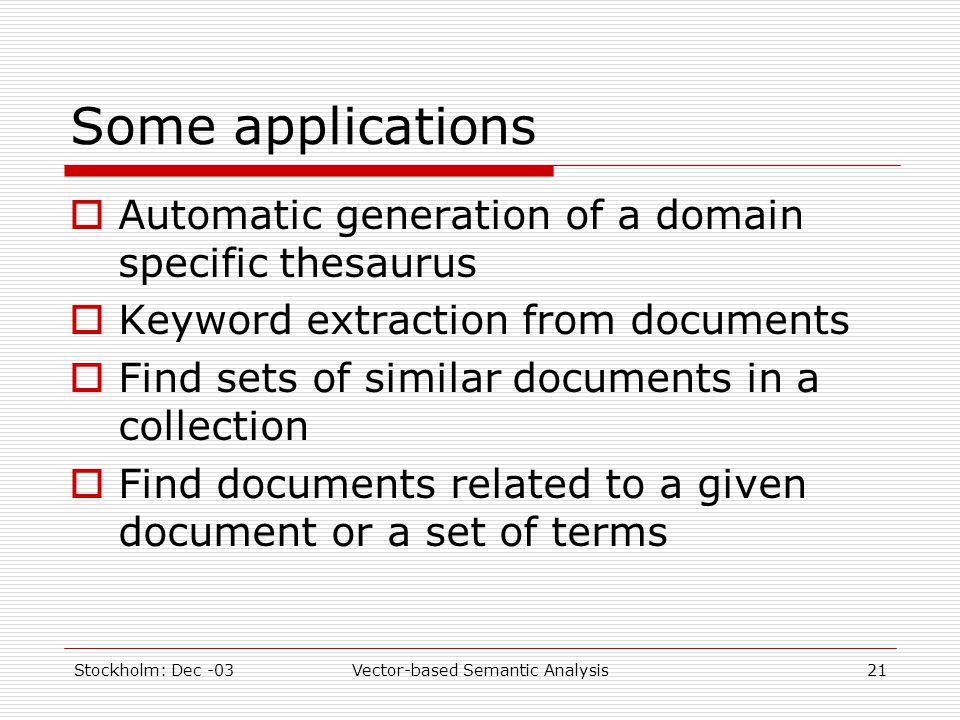 Stockholm: Dec -03Vector-based Semantic Analysis21 Some applications  Automatic generation of a domain specific thesaurus  Keyword extraction from d