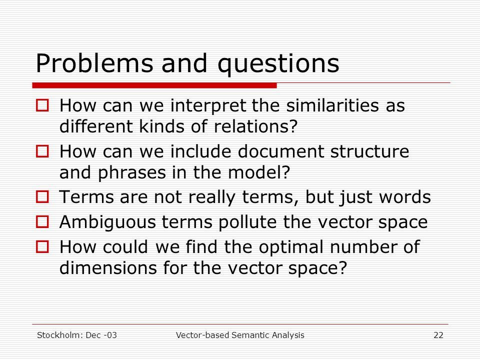 Stockholm: Dec -03Vector-based Semantic Analysis22 Problems and questions  How can we interpret the similarities as different kinds of relations.