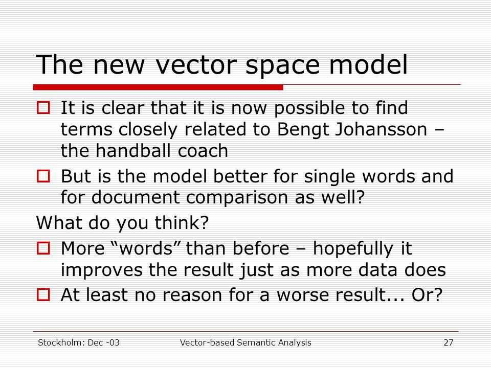 Stockholm: Dec -03Vector-based Semantic Analysis27 The new vector space model  It is clear that it is now possible to find terms closely related to B