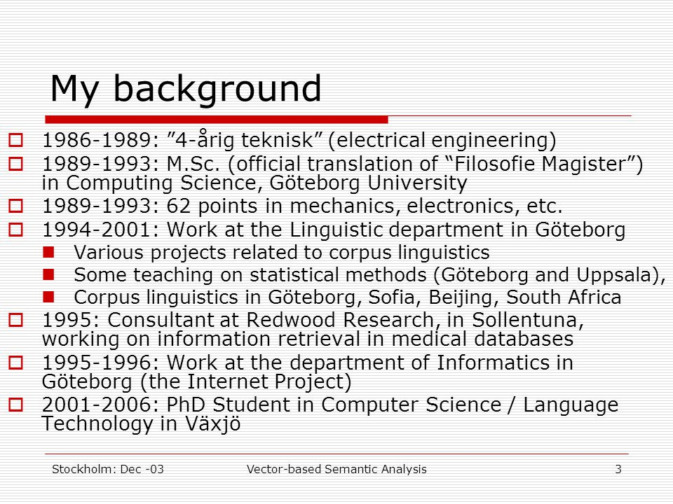 "Stockholm: Dec -03Vector-based Semantic Analysis3 My background  1986-1989: ""4-årig teknisk"" (electrical engineering)  1989-1993: M.Sc. (official tr"
