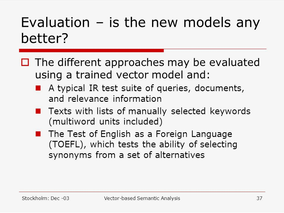 Stockholm: Dec -03Vector-based Semantic Analysis37 Evaluation – is the new models any better?  The different approaches may be evaluated using a trai