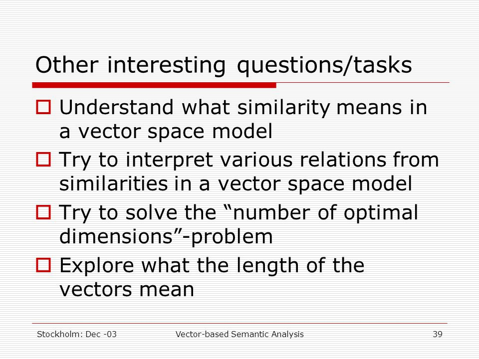 Stockholm: Dec -03Vector-based Semantic Analysis39 Other interesting questions/tasks  Understand what similarity means in a vector space model  Try