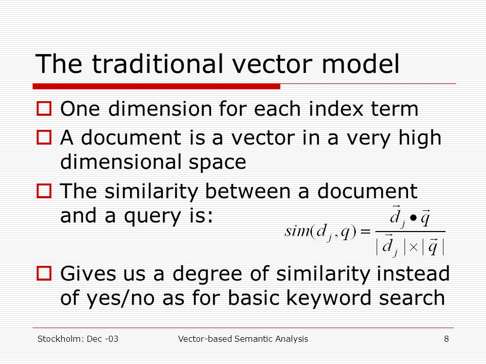 Stockholm: Dec -03Vector-based Semantic Analysis8 The traditional vector model  One dimension for each index term  A document is a vector in a very high dimensional space  The similarity between a document and a query is:  Gives us a degree of similarity instead of yes/no as for basic keyword search