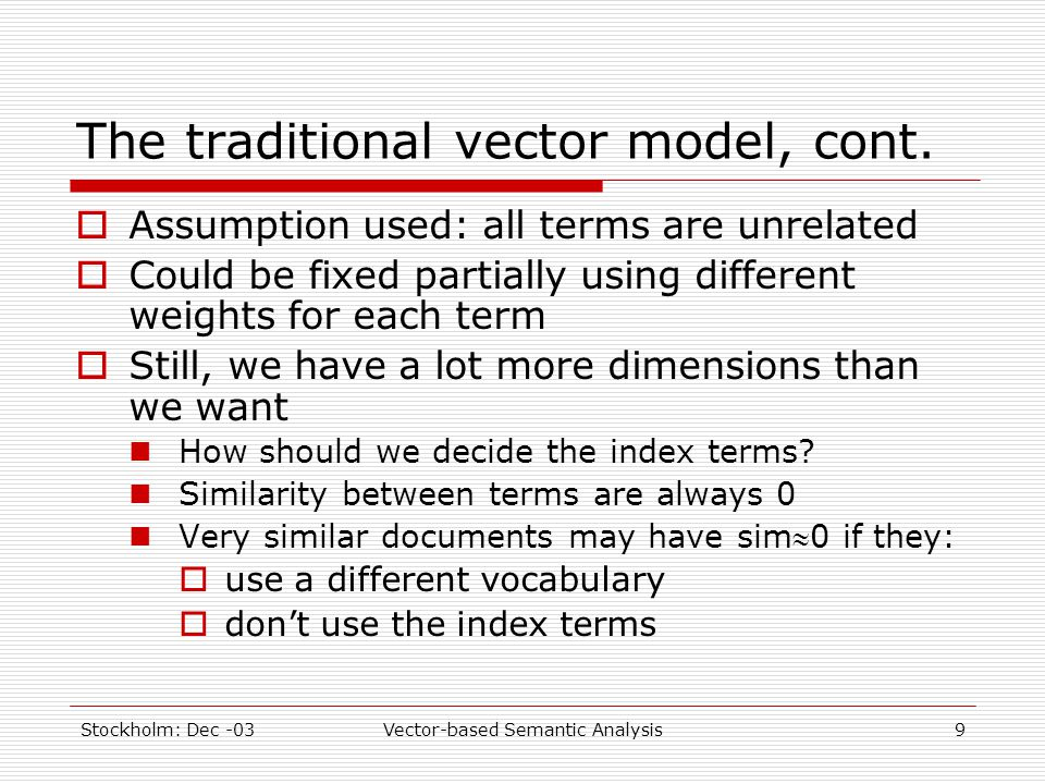 Stockholm: Dec -03Vector-based Semantic Analysis9 The traditional vector model, cont.  Assumption used: all terms are unrelated  Could be fixed part