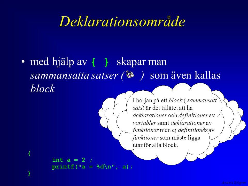 Anders Sjögren Deklarationsområde med hjälp av { } skapar man sammansatta satser ( ) som även kallas block { int a = 2 ; printf( a = %d\n , a); } i början på ett block ( sammansatt sats) är det tillåtet att ha deklarationer och definitioner av variabler samt deklarationer av funktioner men ej definitioner av funktioner som måste ligga utanför alla block.