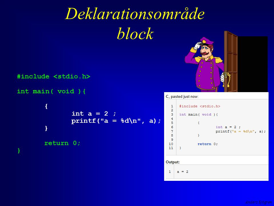 Anders Sjögren Deklarationsområde block #include int main( void ){ int a = 1 ; printf( a = %d\n , a); { int a = 2 ; printf( a = %d\n , a); } return 0; } kan man ha en variabel a utanför blocket?