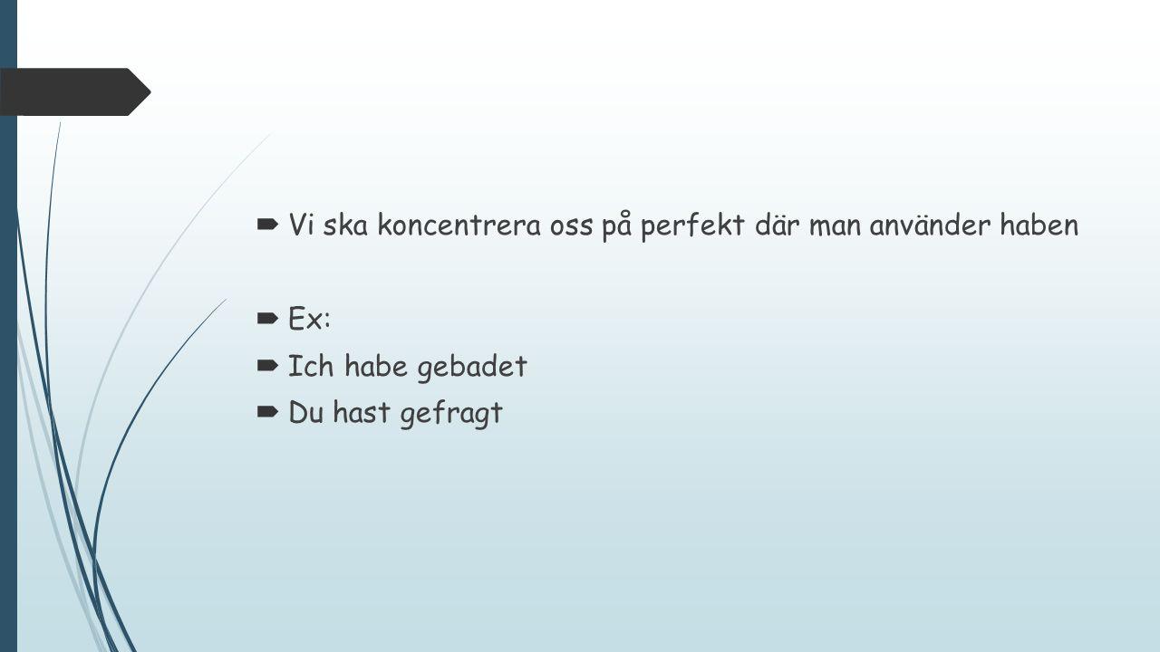  Vi ska koncentrera oss på perfekt där man använder haben  Ex:  Ich habe gebadet  Du hast gefragt