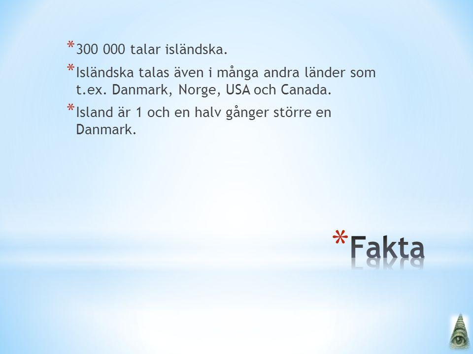 * 300 000 talar isländska. * Isländska talas även i många andra länder som t.ex. Danmark, Norge, USA och Canada. * Island är 1 och en halv gånger stör