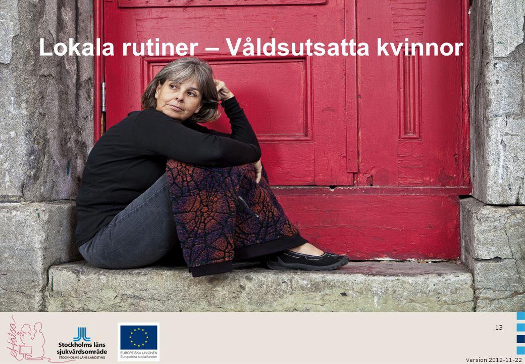 13 v ersion 2012-11-22 Lokala rutiner – Våldsutsatta kvinnor