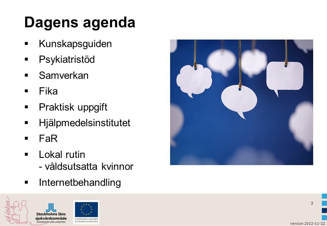 3 v ersion 2012-11-22 Dagens agenda  Kunskapsguiden  Psykiatristöd  Samverkan  Fika  Praktisk uppgift  Hjälpmedelsinstitutet  FaR  Lokal rutin - våldsutsatta kvinnor  Internetbehandling