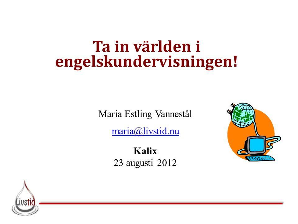 Ta in världen i engelskundervisningen! Maria Estling Vannestål maria@livstid.nu Kalix 23 augusti 2012