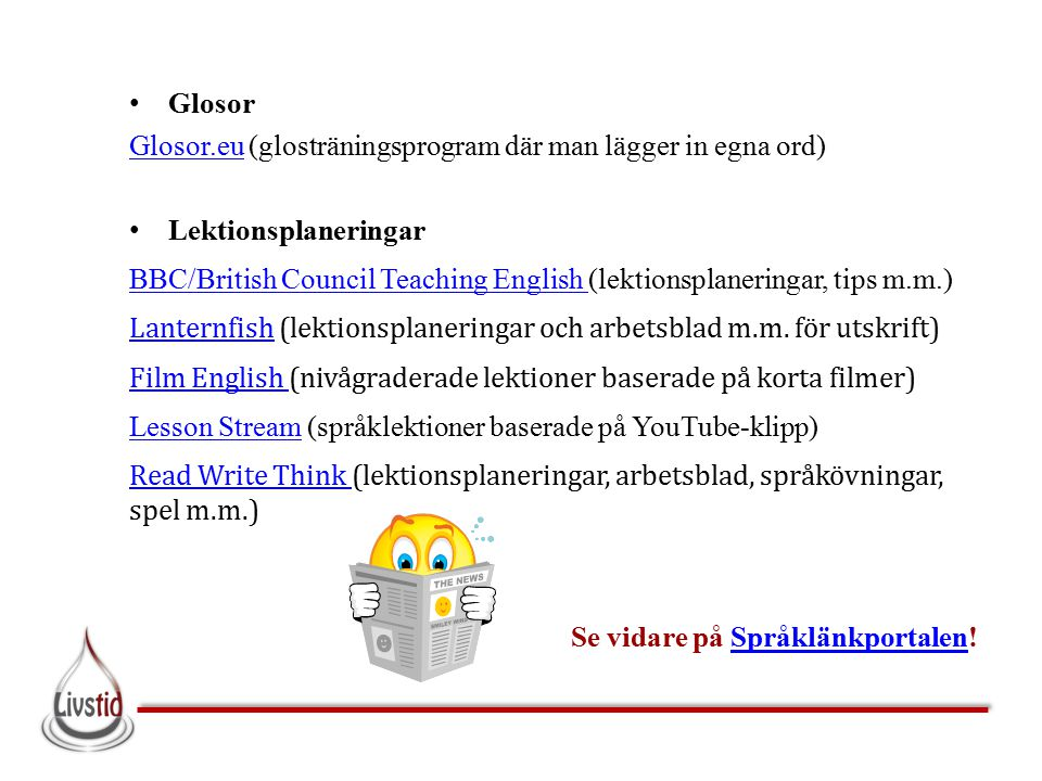 Glosor Glosor.euGlosor.eu (glosträningsprogram där man lägger in egna ord) Lektionsplaneringar BBC/British Council Teaching English BBC/British Council Teaching English (lektionsplaneringar, tips m.m.) LanternfishLanternfish (lektionsplaneringar och arbetsblad m.m.