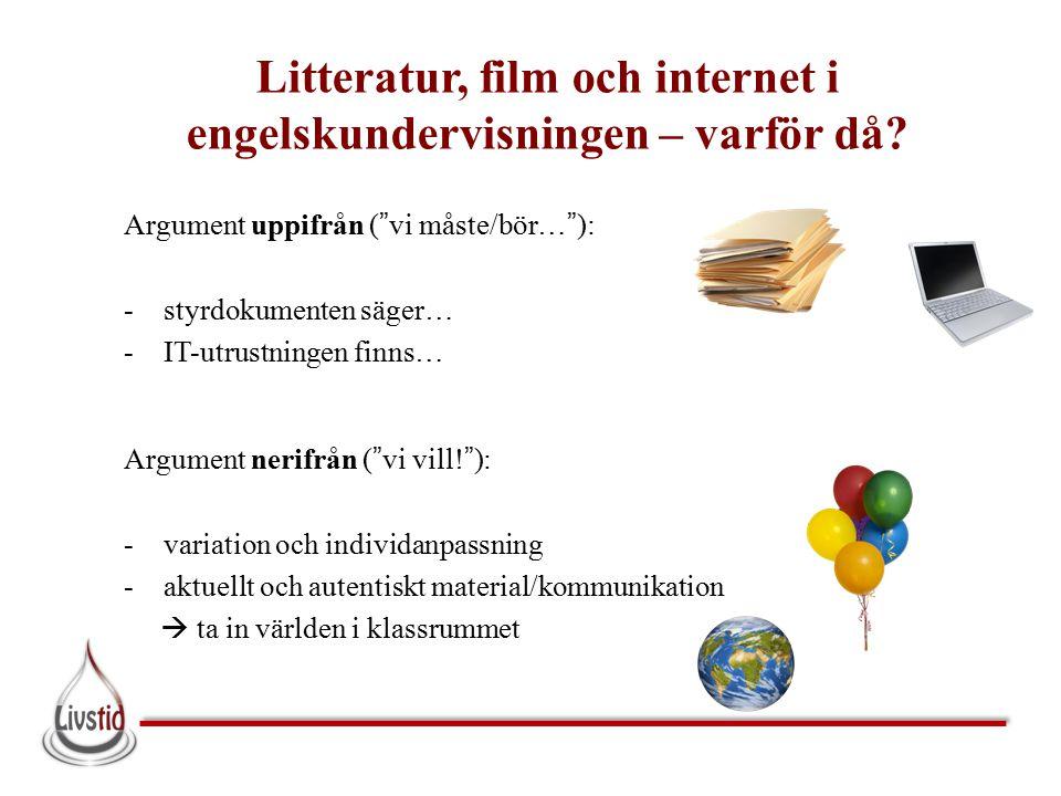 """Litteratur, film och internet i engelskundervisningen – varför då? Argument uppifrån (""""vi måste/bör…""""): -styrdokumenten säger… -IT-utrustningen finns…"""