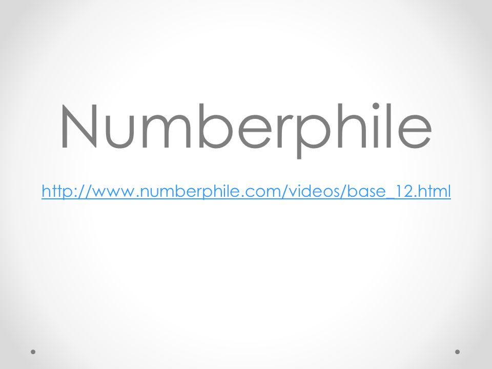 Numberphile http://www.numberphile.com/videos/base_12.html http://www.numberphile.com/videos/base_12.html