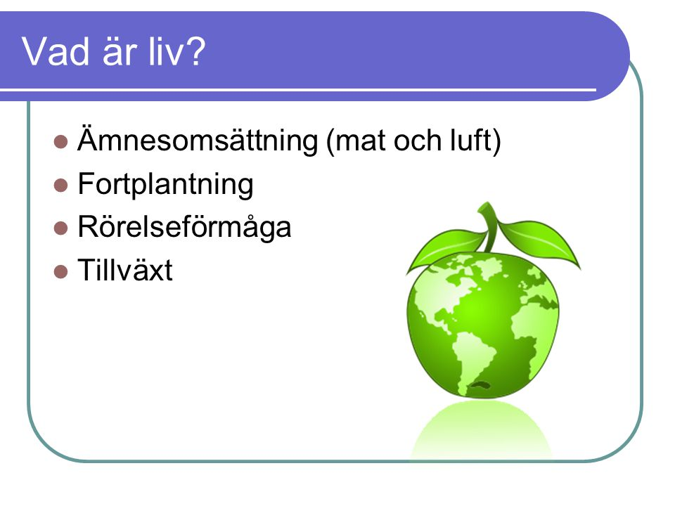 Vad är liv? Ämnesomsättning (mat och luft) Fortplantning Rörelseförmåga Tillväxt