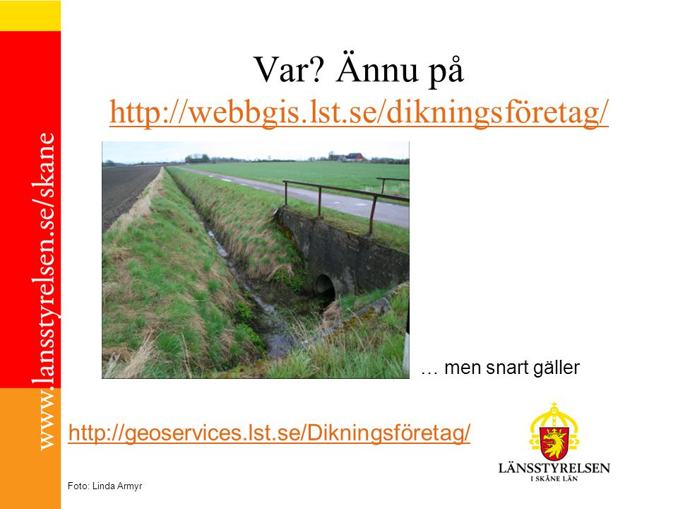 Var? Ännu på http://webbgis.lst.se/dikningsföretag/ http://webbgis.lst.se/dikningsföretag/ … men snart gäller Foto: Linda Armyr http://geoservices.lst
