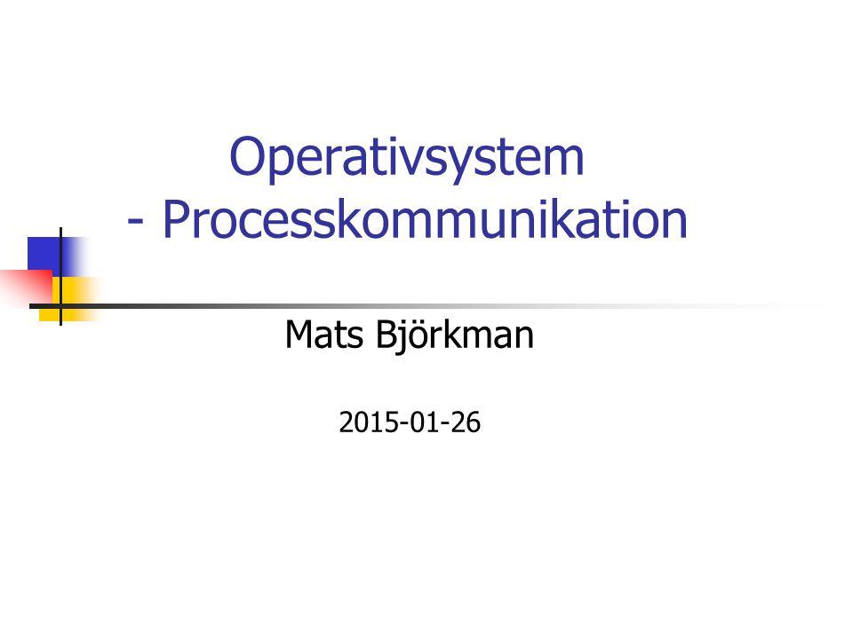 Operativsystem - Processkommunikation Mats Björkman 2015-01-26